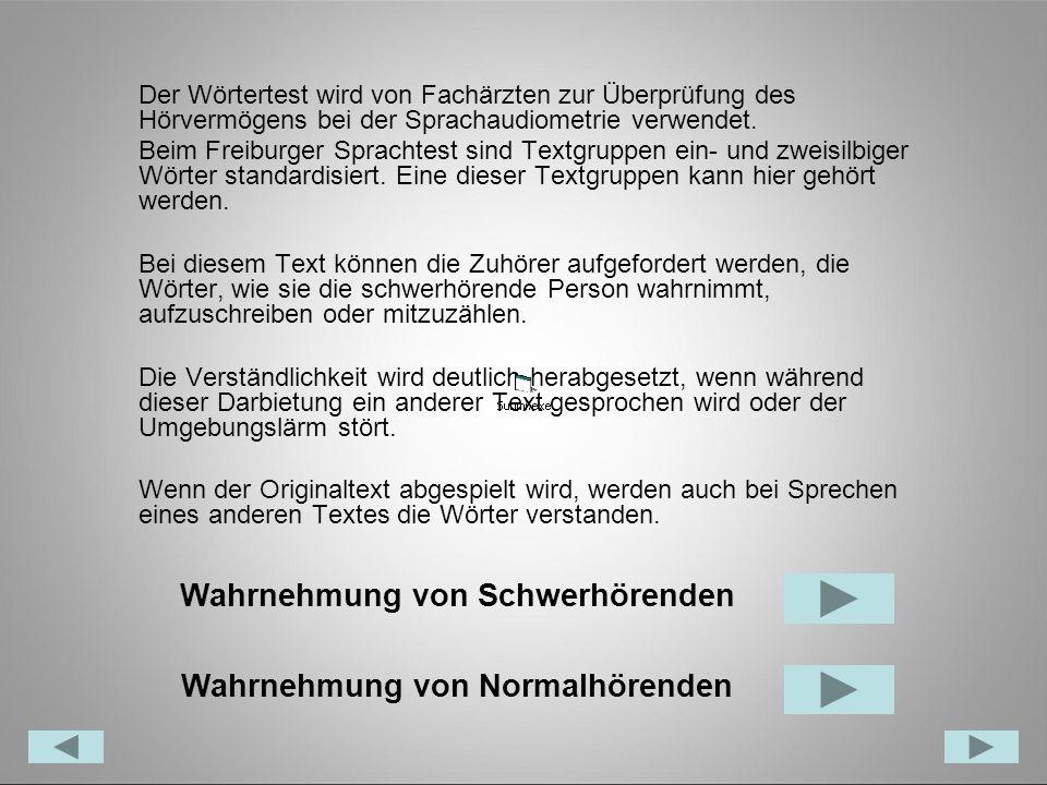 Der Wörtertest wird von Fachärzten zur Überprüfung des Hörvermögens bei der Sprachaudiometrie verwendet. Beim Freiburger Sprachtest sind Textgruppen e