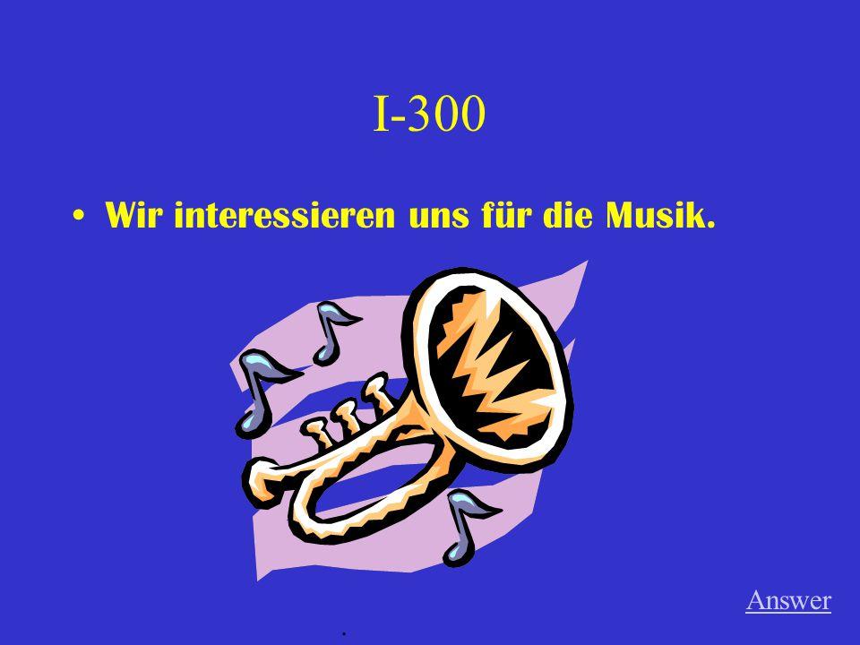 I-300 Wir interessieren uns für die Musik. Answer.