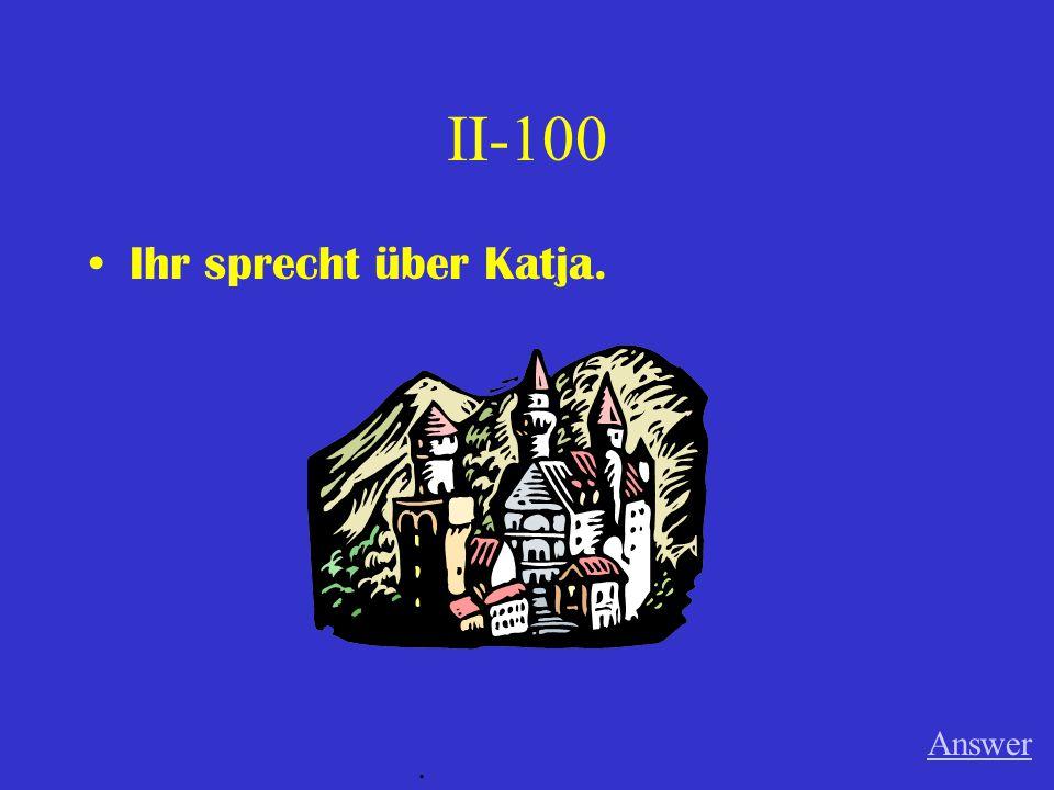 II-100 Ihr sprecht über Katja. Answer.