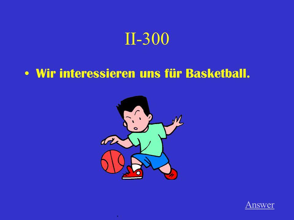 II-300 Wir interessieren uns für Basketball. Answer.