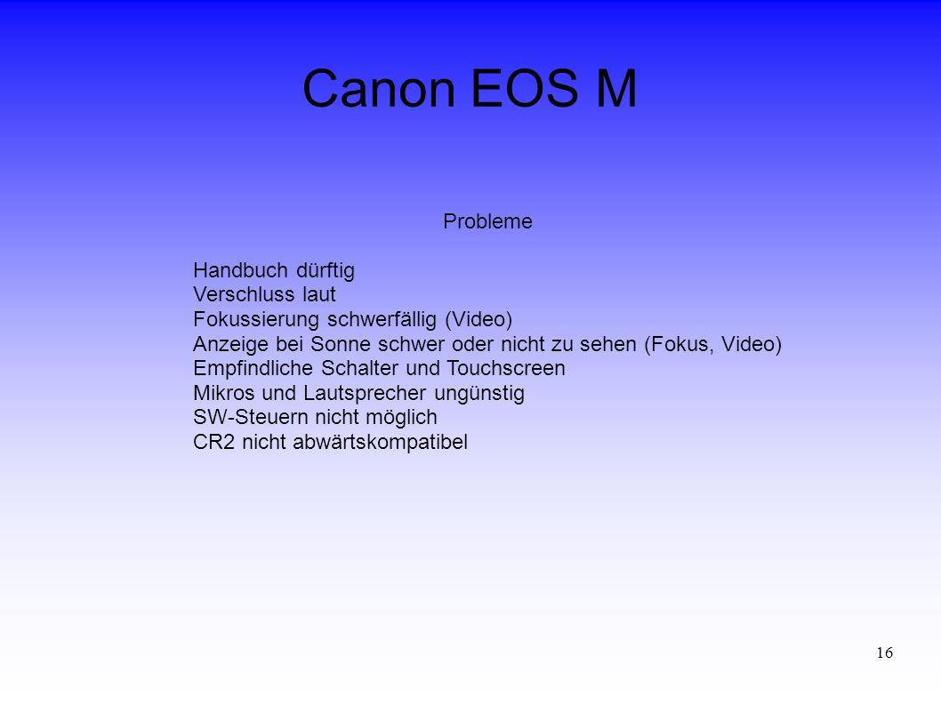 16 Canon EOS M Probleme Handbuch dürftig Verschluss laut Fokussierung schwerfällig (Video) Anzeige bei Sonne schwer oder nicht zu sehen (Fokus, Video) Empfindliche Schalter und Touchscreen Mikros und Lautsprecher ungünstig SW-Steuern nicht möglich CR2 nicht abwärtskompatibel