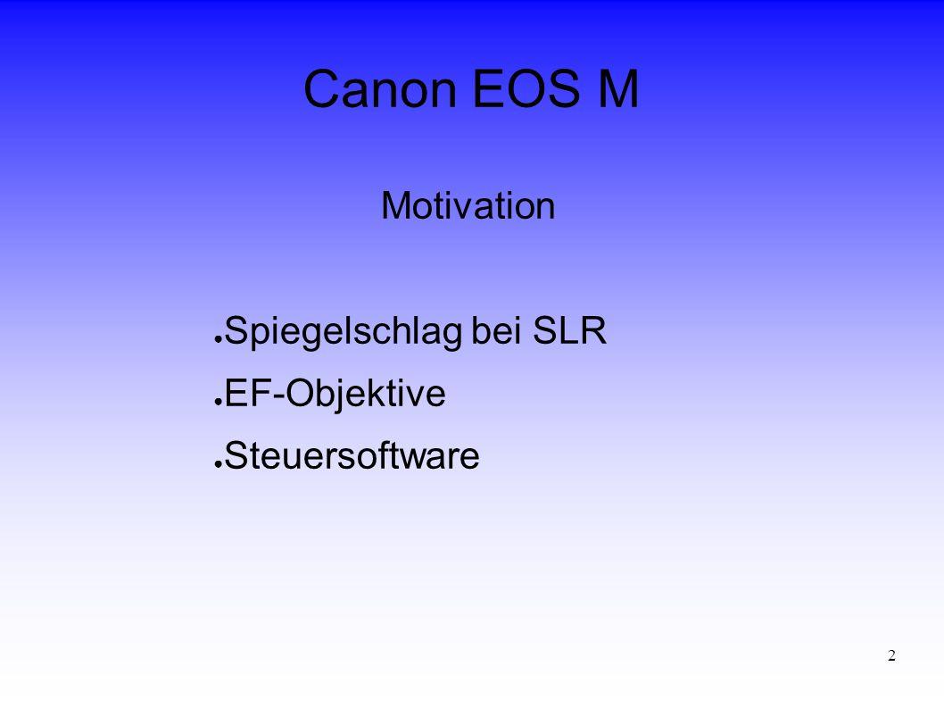 2 Canon EOS M Motivation ● Spiegelschlag bei SLR ● EF-Objektive ● Steuersoftware