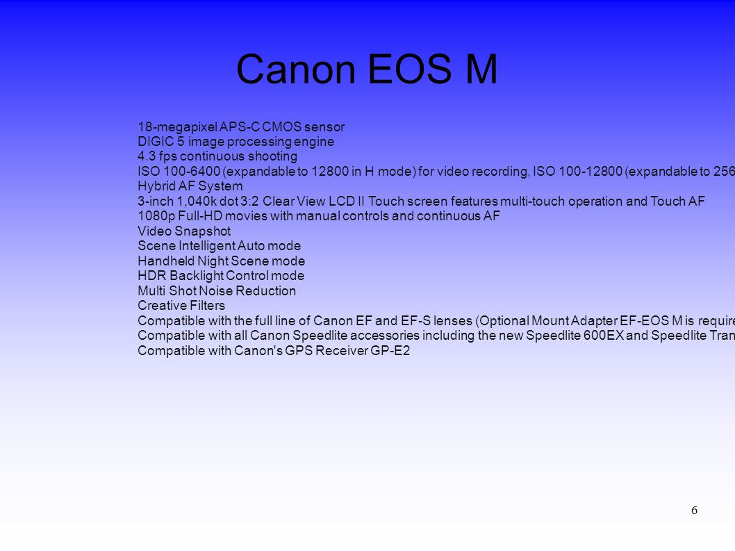 6 18-megapixel APS-C CMOS sensor DIGIC 5 image processing engine 4.3 fps continuous shooting ISO 100-6400 (expandable to 12800 in H mode) for video re