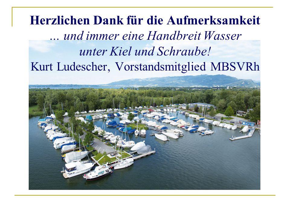 Herzlichen Dank für die Aufmerksamkeit … und immer eine Handbreit Wasser unter Kiel und Schraube! Kurt Ludescher, Vorstandsmitglied MBSVRh