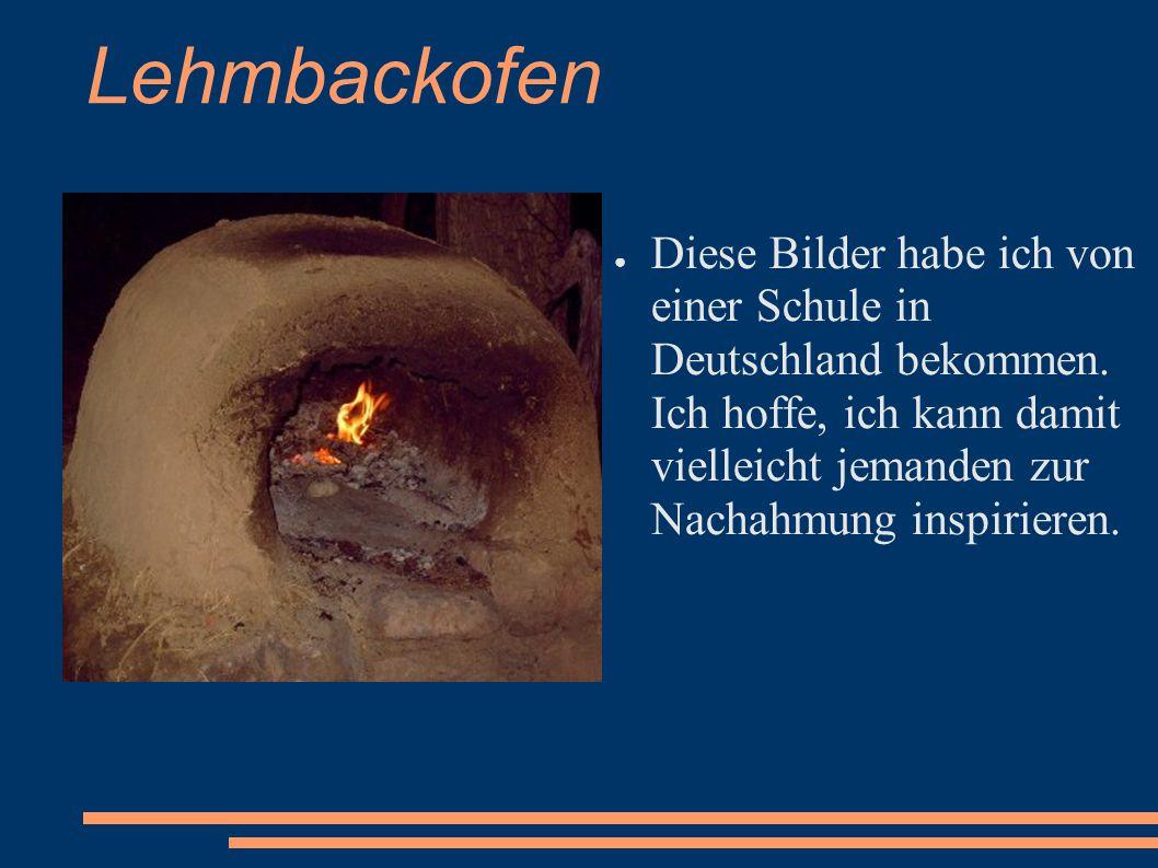 Lehmbackofen ● Diese Bilder habe ich von einer Schule in Deutschland bekommen. Ich hoffe, ich kann damit vielleicht jemanden zur Nachahmung inspiriere