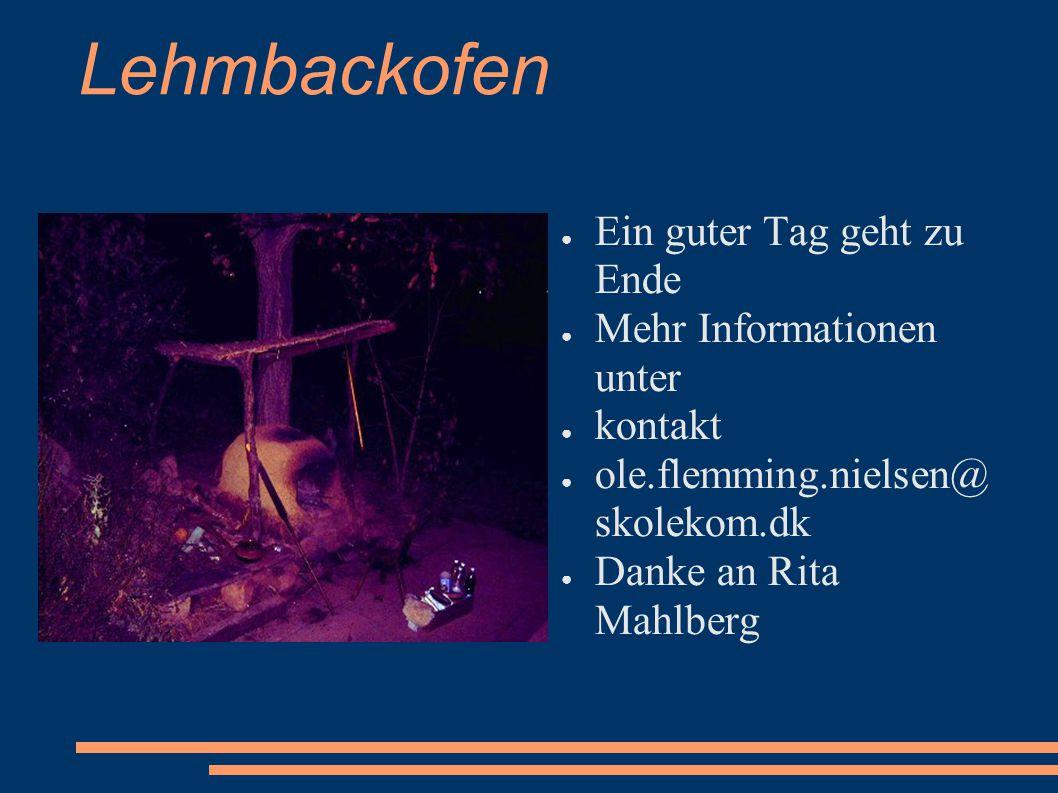 Lehmbackofen ● Ein guter Tag geht zu Ende ● Mehr Informationen unter ● kontakt ● ole.flemming.nielsen@ skolekom.dk ● Danke an Rita Mahlberg