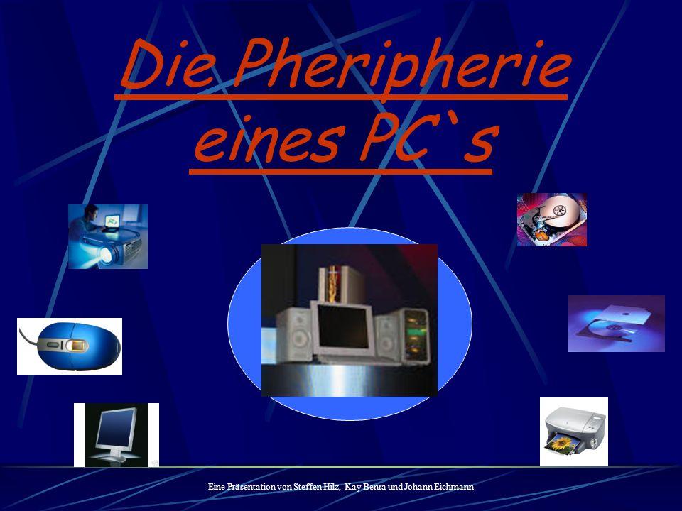 Die Pheripherie eines PC`s Eine Präsentation von Steffen Hilz, Kay Benra und Johann Eichmann