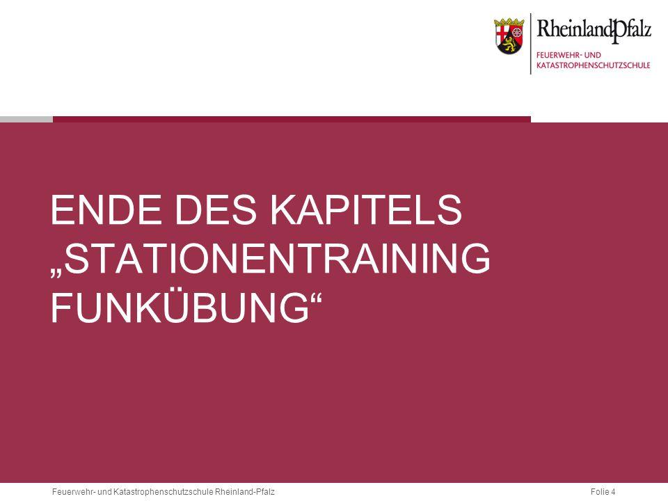 """Folie 4Feuerwehr- und Katastrophenschutzschule Rheinland-Pfalz ENDE DES KAPITELS """"STATIONENTRAINING FUNKÜBUNG"""