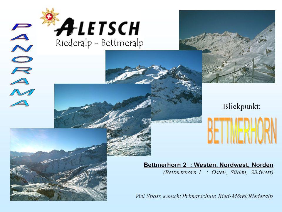 Riederalp - Bettmeralp Viel Spass wünscht Primarschule Ried-Mörel/Riederalp Blickpunkt: Bettmerhorn 2 : Westen, Nordwest, Norden (Bettmerhorn 1 : Osten, Süden, Südwest)