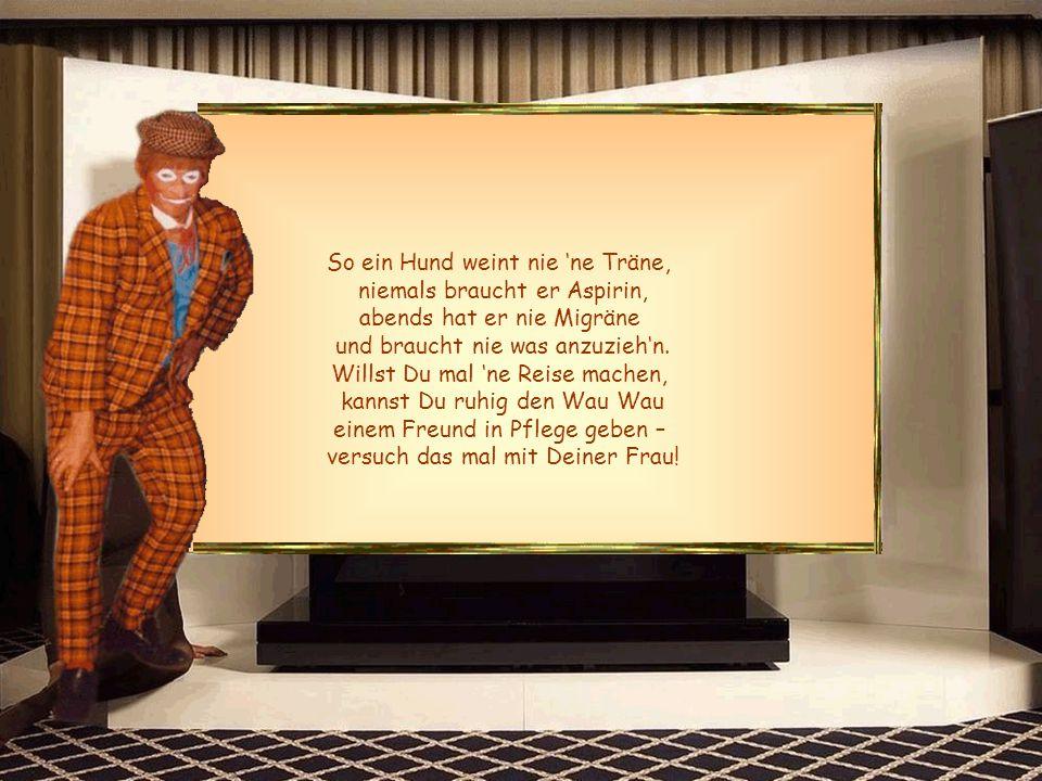 Drum ihr Männer, lasst euch sagen, Lasst die Hände von der Frau, denn in ihren alten Tagen, wird sie hässlich, alt und grau.