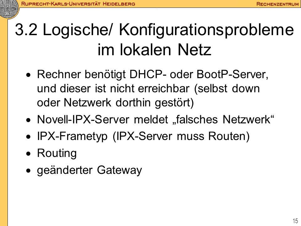 15 3.2 Logische/ Konfigurationsprobleme im lokalen Netz  Rechner benötigt DHCP- oder BootP-Server, und dieser ist nicht erreichbar (selbst down oder
