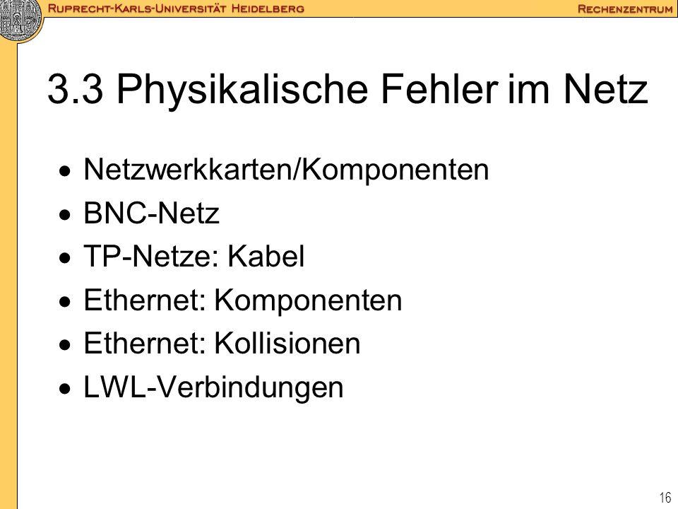 16 3.3 Physikalische Fehler im Netz  Netzwerkkarten/Komponenten  BNC-Netz  TP-Netze: Kabel  Ethernet: Komponenten  Ethernet: Kollisionen  LWL-Ve