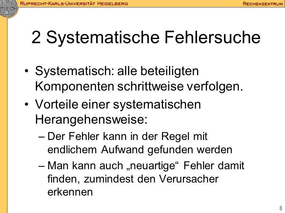 8 2 Systematische Fehlersuche Systematisch: alle beteiligten Komponenten schrittweise verfolgen. Vorteile einer systematischen Herangehensweise: –Der