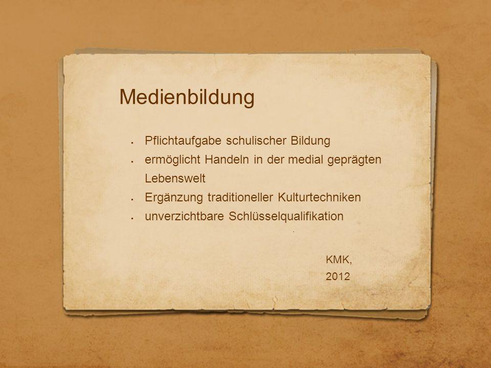 Medienbildung  Pflichtaufgabe schulischer Bildung  ermöglicht Handeln in der medial geprägten Lebenswelt  Ergänzung traditioneller Kulturtechniken  unverzichtbare Schlüsselqualifikation KMK, 2012