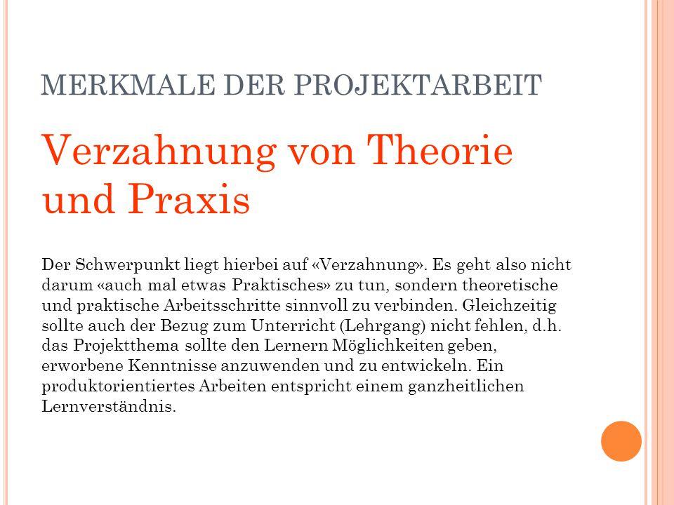 MERKMALE DER PROJEKTARBEIT Verzahnung von Theorie und Praxis Der Schwerpunkt liegt hierbei auf «Verzahnung». Es geht also nicht darum «auch mal etwas
