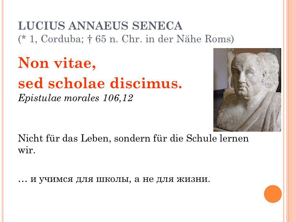 LUCIUS ANNAEUS SENECA (* 1, Corduba; † 65 n. Chr. in der Nähe Roms) Non vitae, sed scholae discimus. Epistulae morales 106,12 Nicht für das Leben, son