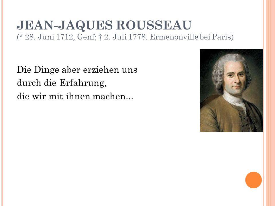 JEAN-JAQUES ROUSSEAU (* 28. Juni 1712, Genf; † 2. Juli 1778, Ermenonville bei Paris) Die Dinge aber erziehen uns durch die Erfahrung, die wir mit ihne