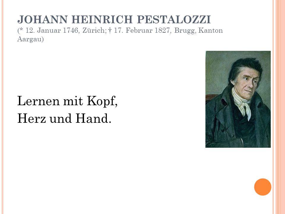 JOHANN HEINRICH PESTALOZZI (* 12. Januar 1746, Zürich; † 17. Februar 1827, Brugg, Kanton Aargau) Lernen mit Kopf, Herz und Hand.