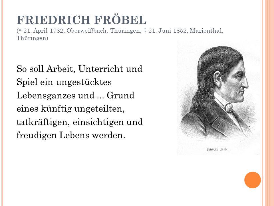 FRIEDRICH FRÖBEL (* 21. April 1782, Oberweißbach, Thüringen; † 21. Juni 1852, Marienthal, Thüringen) So soll Arbeit, Unterricht und Spiel ein ungestüc