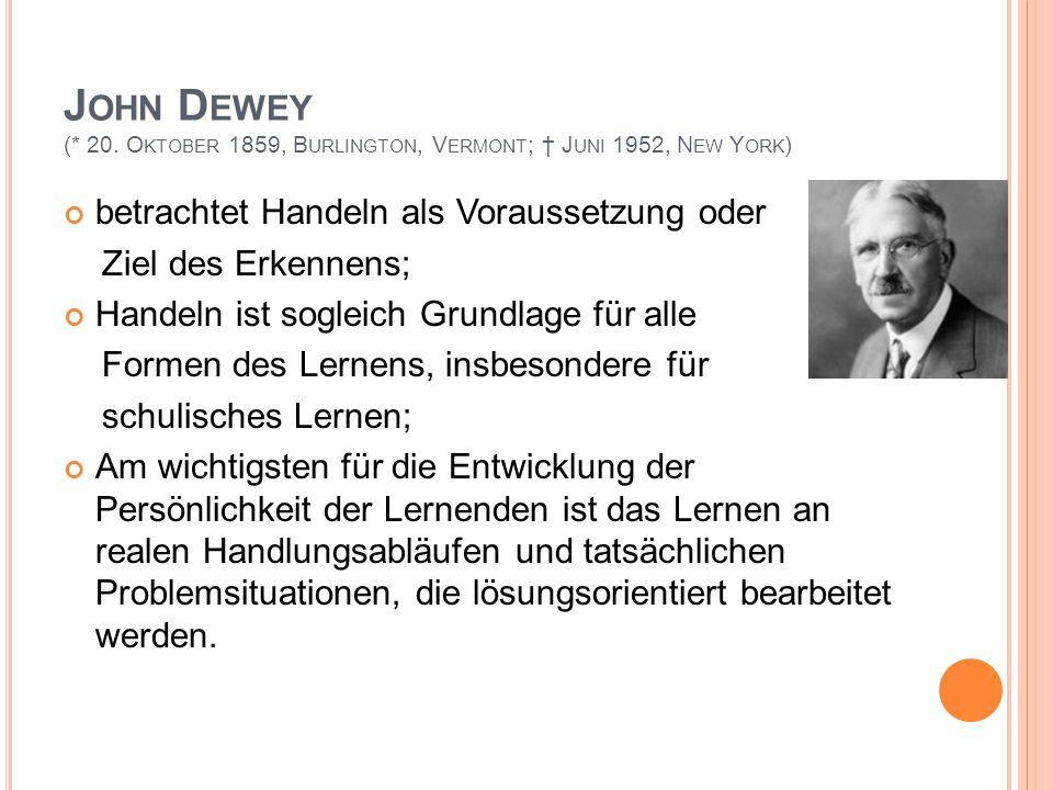J OHN D EWEY (* 20. O KTOBER 1859, B URLINGTON, V ERMONT ; † J UNI 1952, N EW Y ORK ) betrachtet Handeln als Voraussetzung oder Ziel des Erkennens; Ha