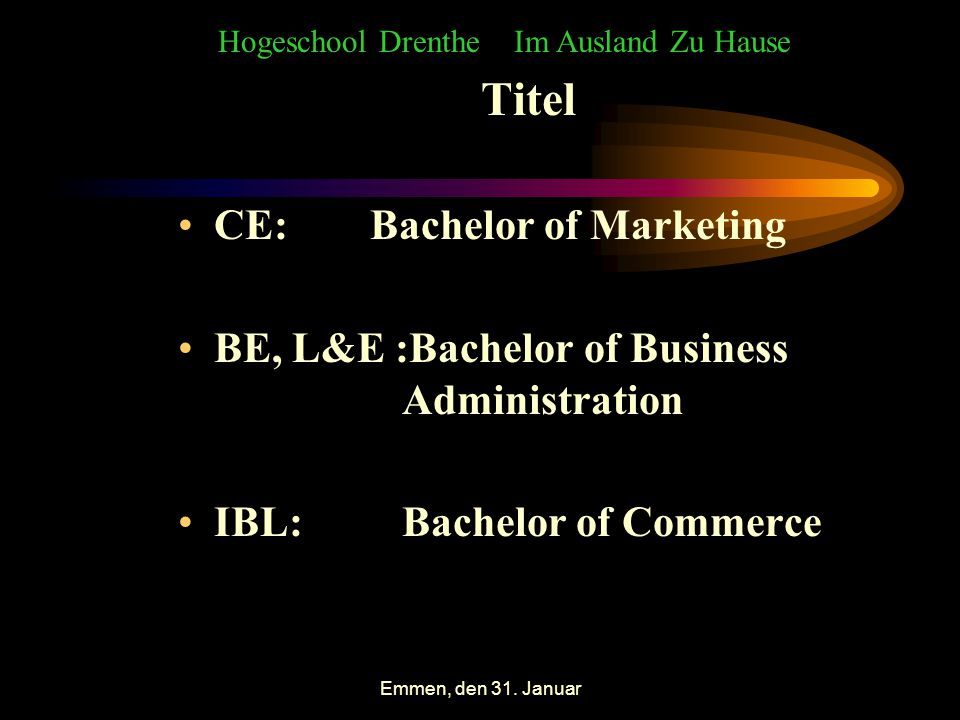 Emmen, den 31. Januar Titel CE: Bachelor of Marketing BE, L&E :Bachelor of Business Administration IBL: Bachelor of Commerce Hogeschool Drenthe Im Aus