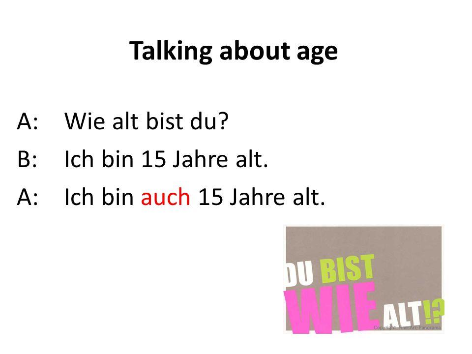 Talking about age A:Wie alt bist du? B:Ich bin 15 Jahre alt. A: Ich bin auch 15 Jahre alt.