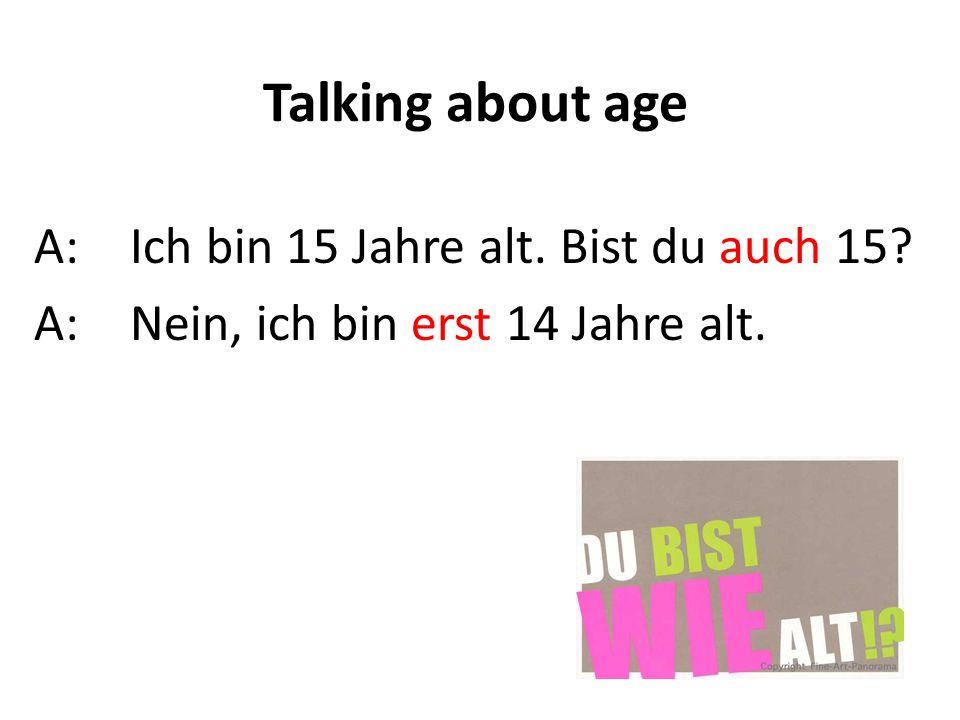Talking about age A:Ich bin 15 Jahre alt. Bist du auch 15? A: Nein, ich bin erst 14 Jahre alt.