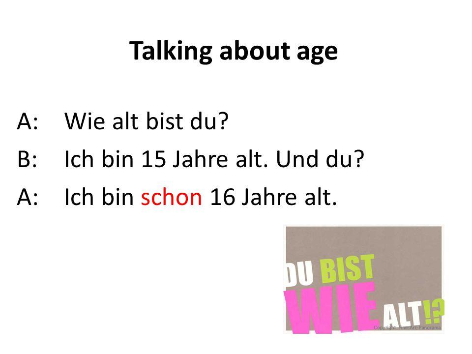 Talking about age A:Wie alt bist du? B:Ich bin 15 Jahre alt. Und du? A: Ich bin schon 16 Jahre alt.