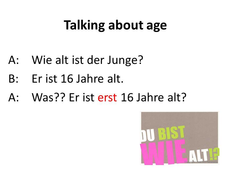 Talking about age A:Wie alt ist der Junge? B:Er ist 16 Jahre alt. A:Was?? Er ist erst 16 Jahre alt?