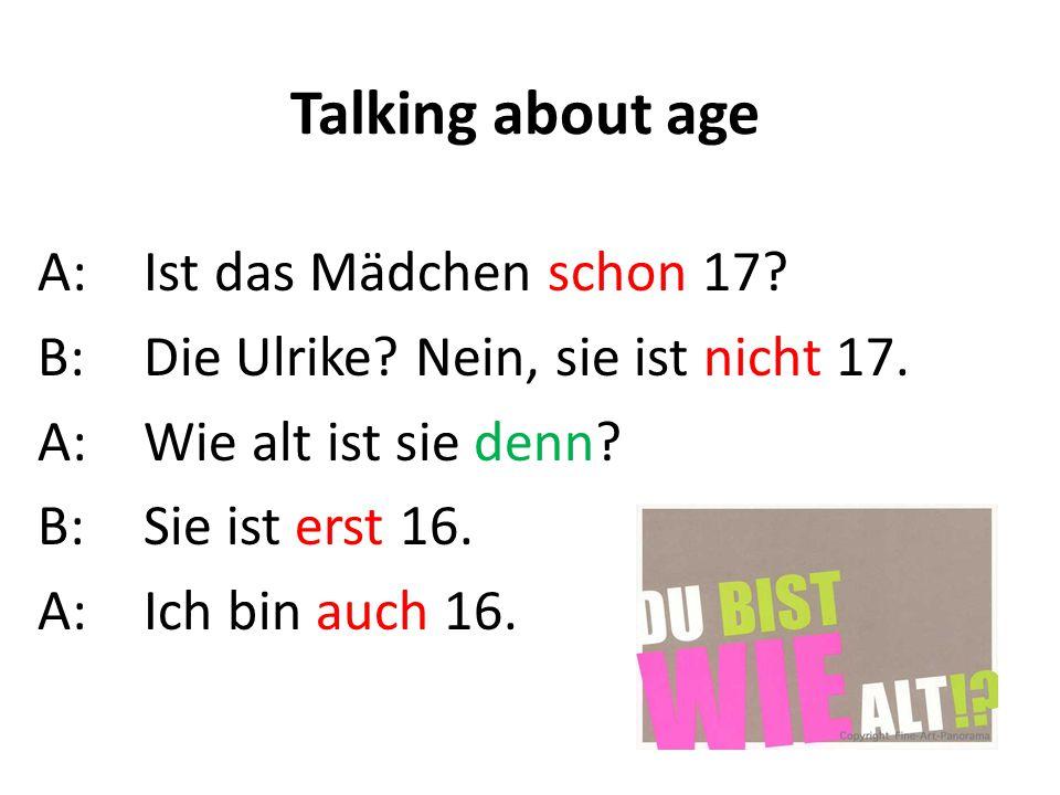 Talking about age A:Ist das Mädchen schon 17? B:Die Ulrike? Nein, sie ist nicht 17. A:Wie alt ist sie denn? B: Sie ist erst 16. A:Ich bin auch 16.
