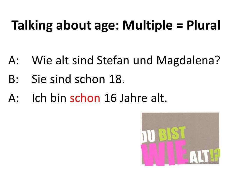 Talking about age: Multiple = Plural A:Wie alt sind Stefan und Magdalena? B:Sie sind schon 18. A: Ich bin schon 16 Jahre alt.