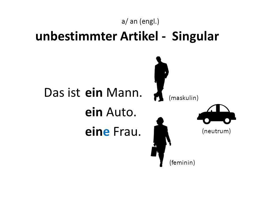 Das istein Mann. ein Auto. eine Frau. a a unbestimmter Artikel - Singular a/ an (engl.) a a (maskulin) (feminin) (neutrum)