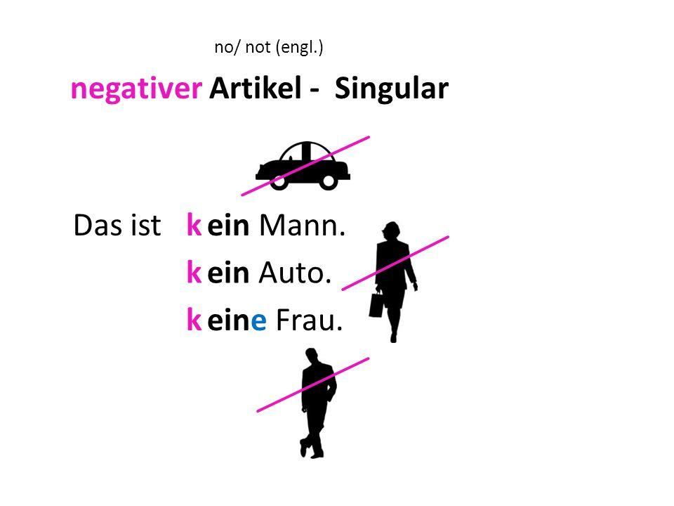 Das istein Mann. ein Auto. eine Frau. a a negativer Artikel - Singular no/ not (engl.) a a k k k