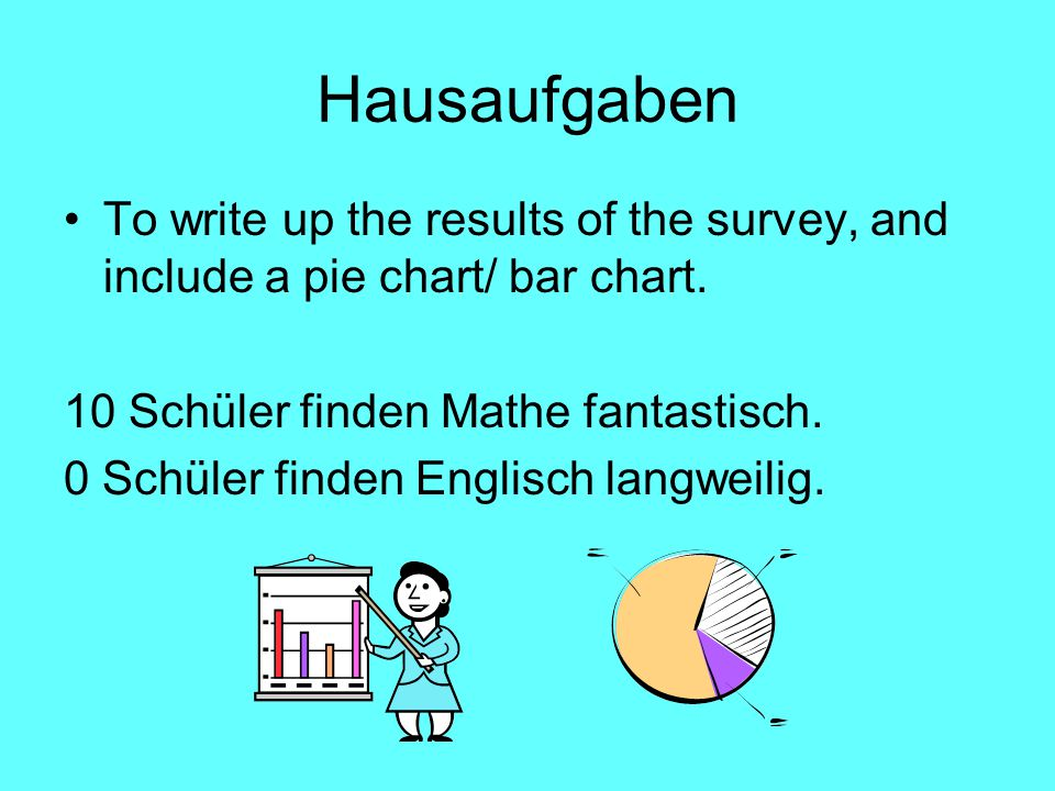 Hausaufgaben To write up the results of the survey, and include a pie chart/ bar chart.