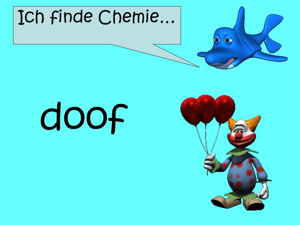 Ich finde Chemie… doof