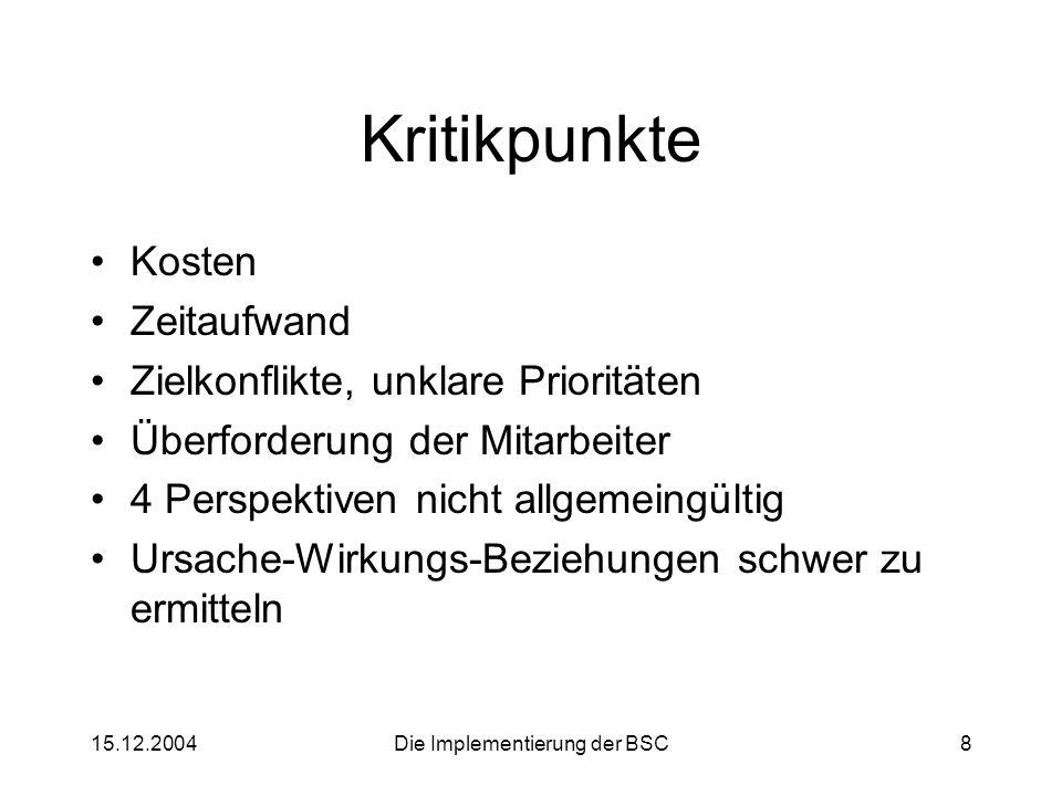 15.12.2004Die Implementierung der BSC8 Kritikpunkte Kosten Zeitaufwand Zielkonflikte, unklare Prioritäten Überforderung der Mitarbeiter 4 Perspektiven
