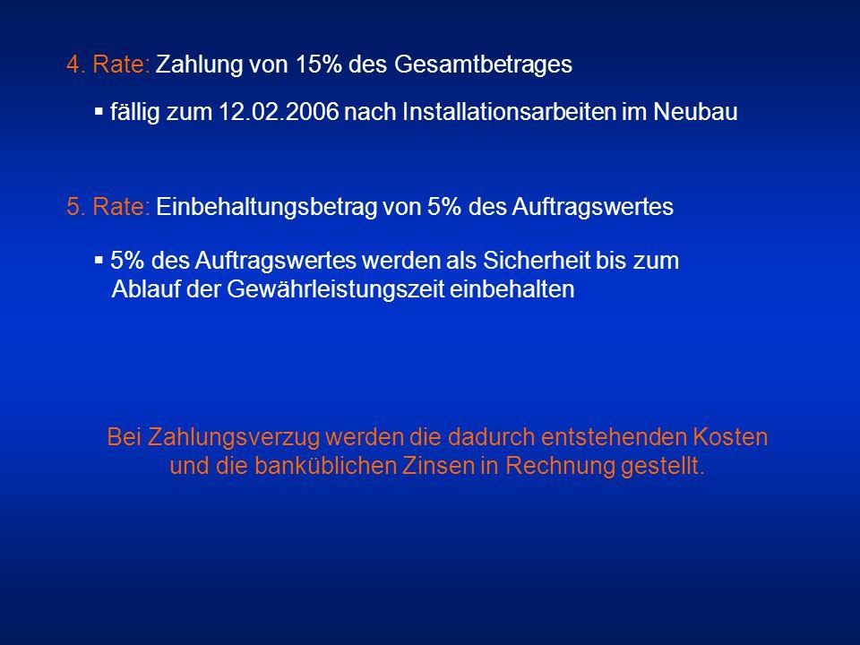 4. Rate: Zahlung von 15% des Gesamtbetrages  fällig zum 12.02.2006 nach Installationsarbeiten im Neubau 5. Rate: Einbehaltungsbetrag von 5% des Auftr