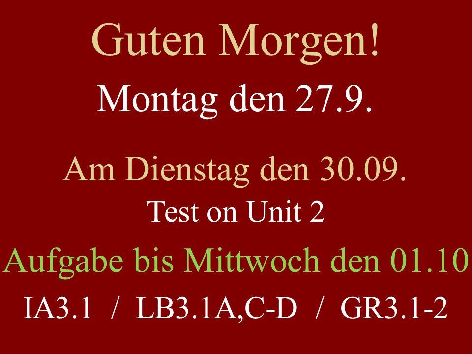 Guten Morgen! Montag den 27.9. Am Dienstag den 30.09. Test on Unit 2 Aufgabe bis Mittwoch den 01.10 IA3.1 / LB3.1A,C-D / GR3.1-2