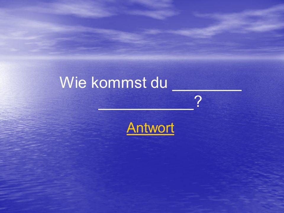 Wie kommst du ________ ___________ Antwort