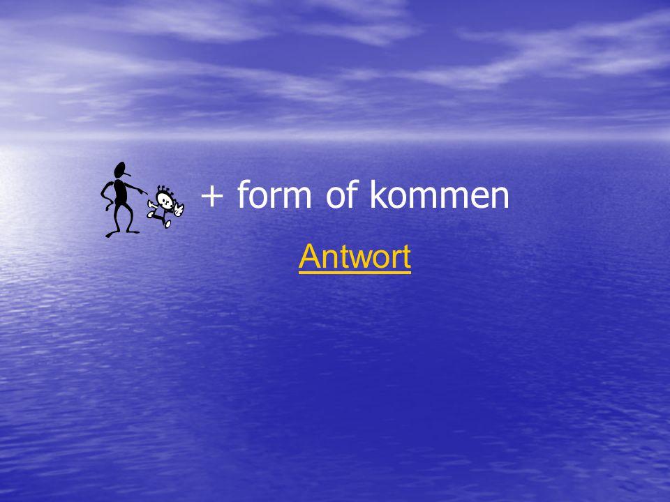 + form of kommen Antwort