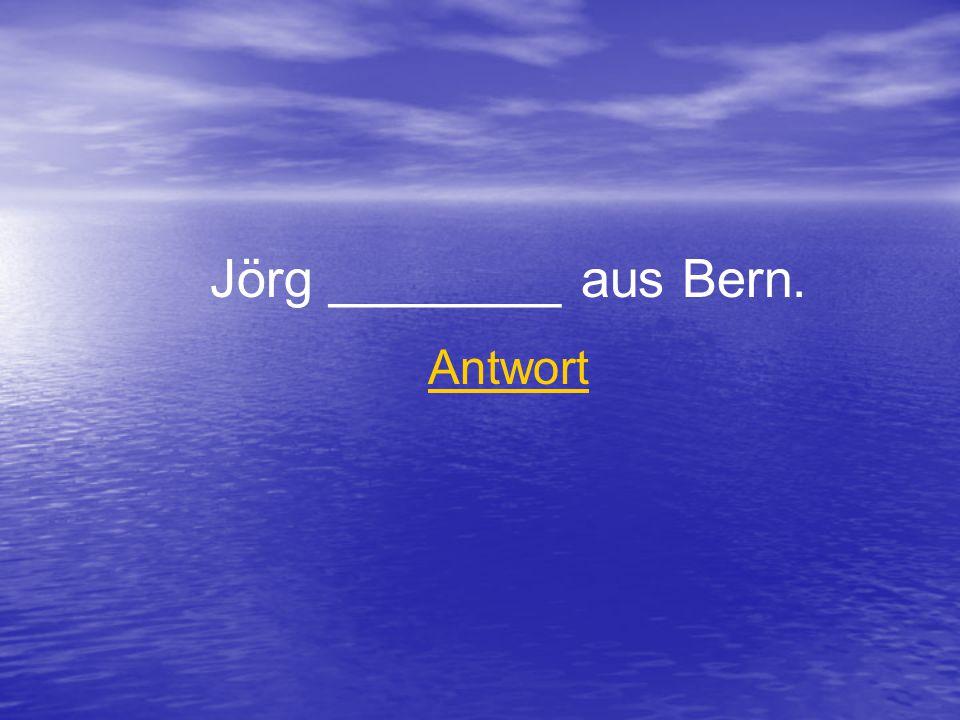 Jörg ________ aus Bern. Antwort
