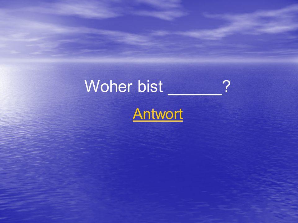 Woher bist ______ Antwort