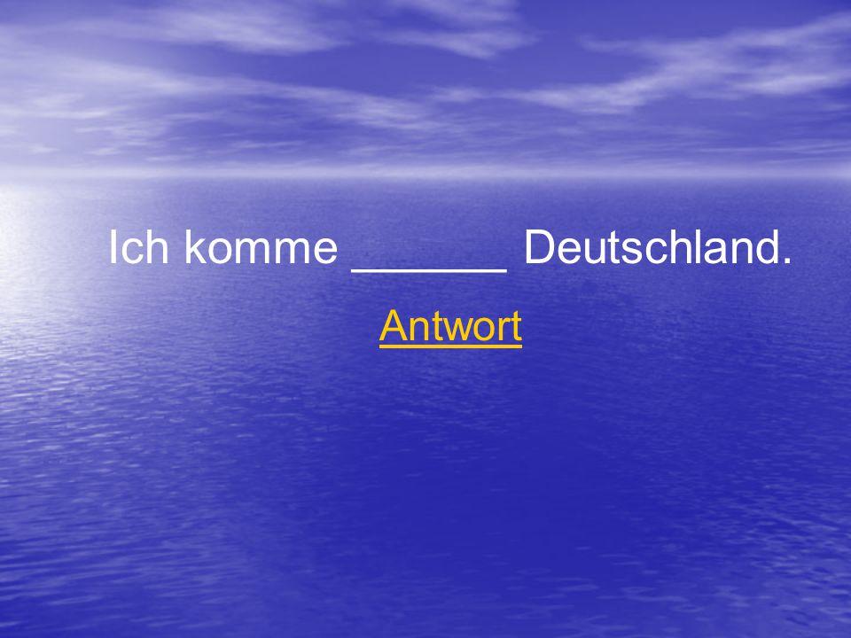Ich komme ______ Deutschland. Antwort