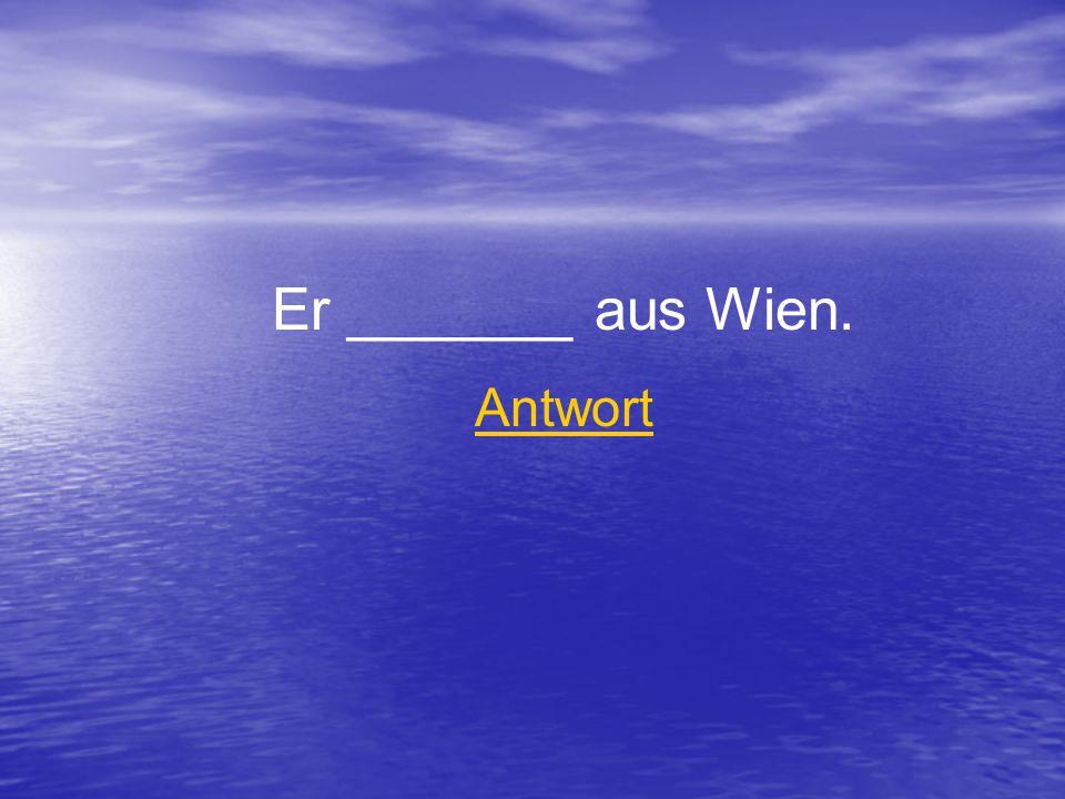 Er _______ aus Wien. Antwort