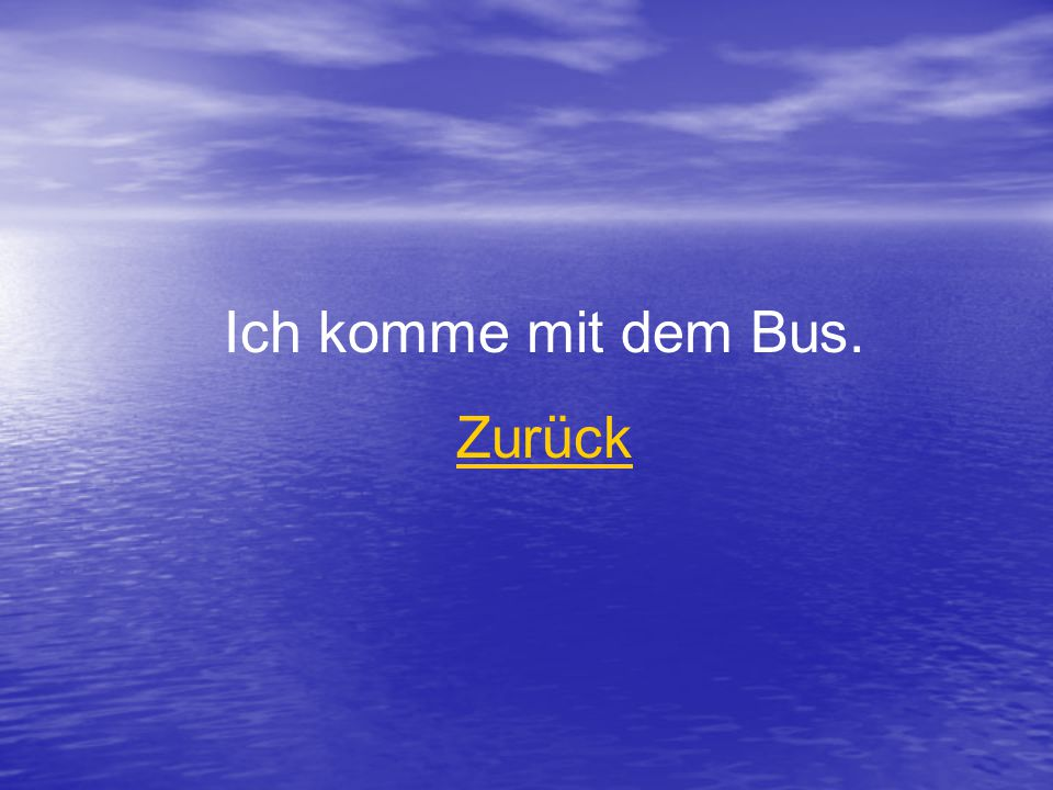 Ich komme mit dem Bus. Zurück