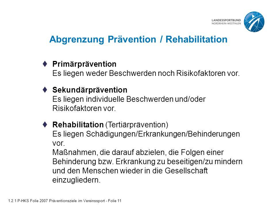 Abgrenzung Prävention / Rehabilitation 1.2.1 P-HKS Folie 2007 Präventionsziele im Vereinssport - Folie 11  Primärprävention Es liegen weder Beschwerden noch Risikofaktoren vor.
