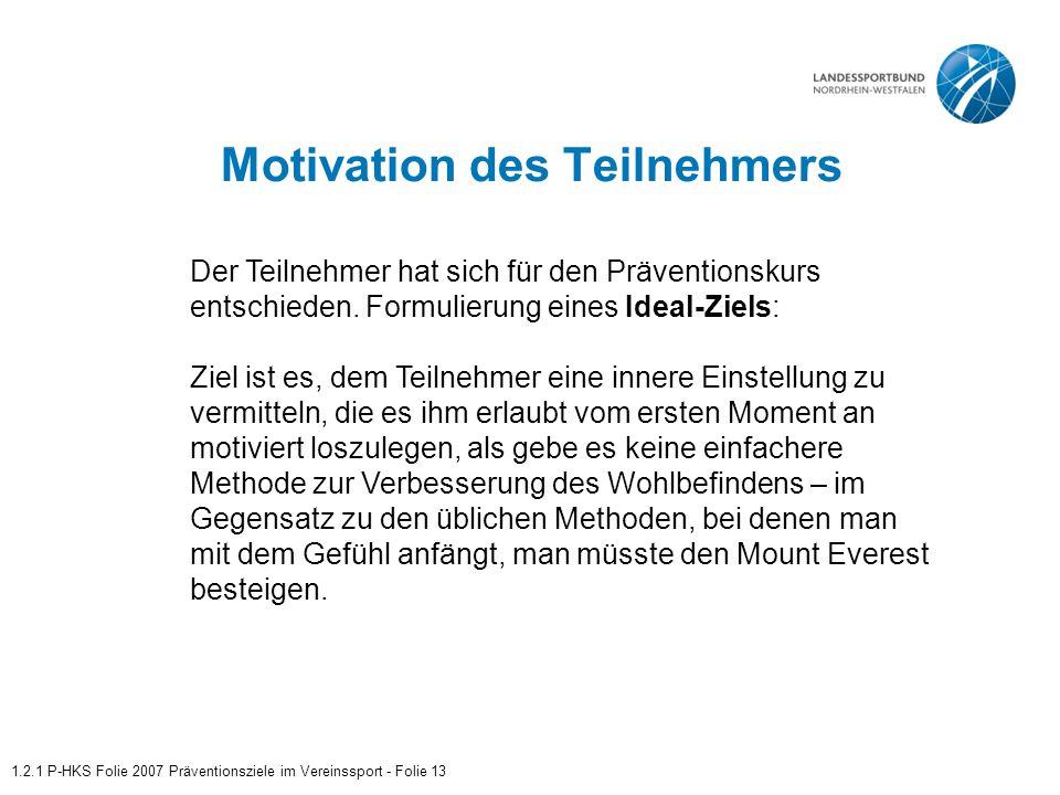 Motivation des Teilnehmers 1.2.1 P-HKS Folie 2007 Präventionsziele im Vereinssport - Folie 13 Der Teilnehmer hat sich für den Präventionskurs entschieden.