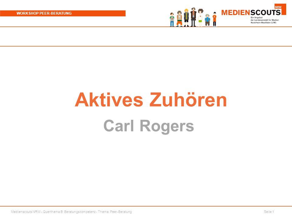 Medienscouts NRW - Querthema B: Beratungskompetenz - Thema: Peer-Beratung Seite 1 WORKSHOP PEER-BERATUNG Aktives Zuhören Carl Rogers