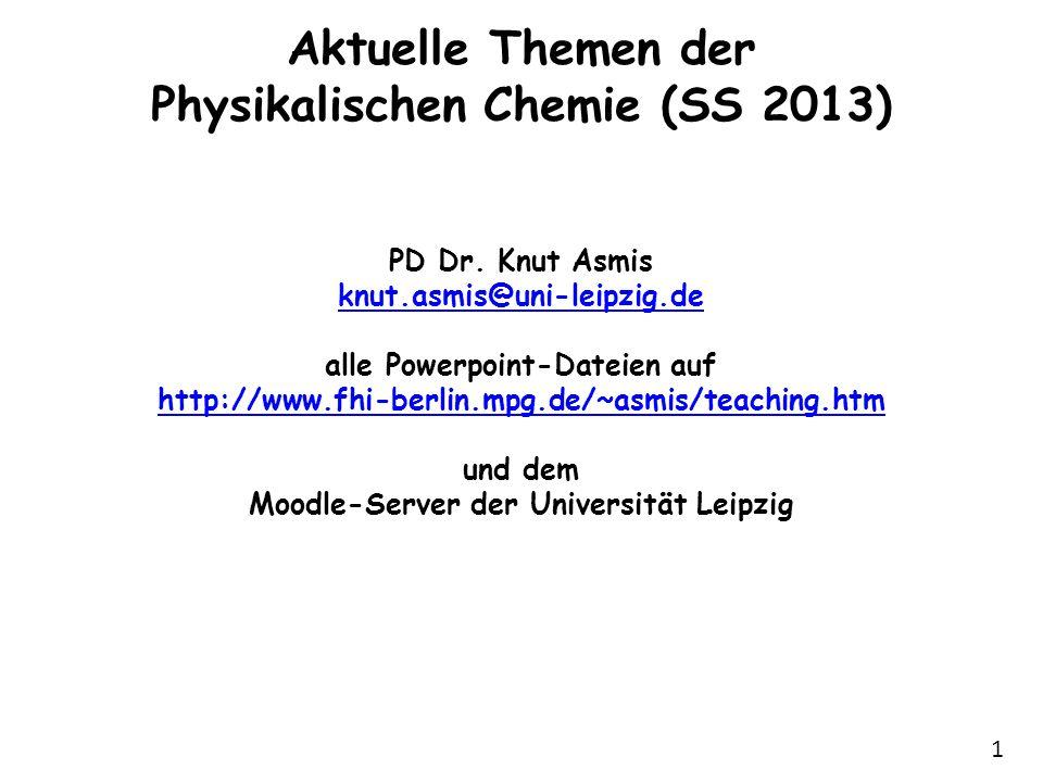 1 Aktuelle Themen der Physikalischen Chemie (SS 2013) PD Dr. Knut Asmis knut.asmis@uni-leipzig.de alle Powerpoint-Dateien auf http://www.fhi-berlin.mp