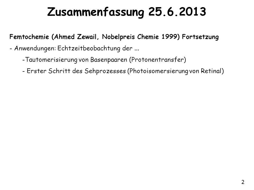 2 Zusammenfassung 25.6.2013 Femtochemie (Ahmed Zewail, Nobelpreis Chemie 1999) Fortsetzung - Anwendungen: Echtzeitbeobachtung der...